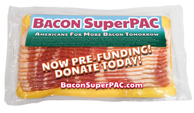 Bacon SuperPAC - Americans For More Bacon Tomorrow - Now PRE-FUNDING! DONATE TODAY!